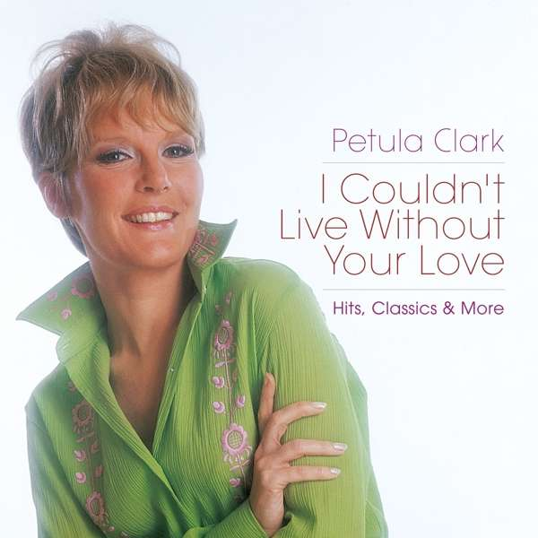 CD CLARK, PETULA - I COULDN'T LIVE WITHOUT YOUR LOVE - HITS, CLASSICS & MORE