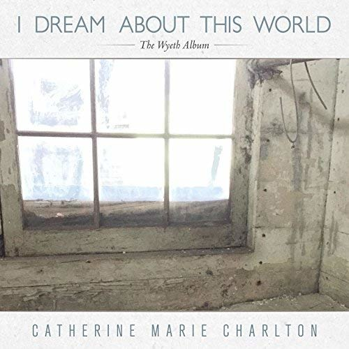 CD CHARLTON, CATHERINE MARIE - I DREAM ABOUT THIS WORLD: THE WYETH ALBUM