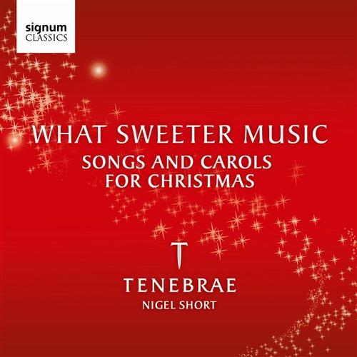 CD TENEBRAE - WHAT SWEETER MUSIC-SONGS AND CAROLS