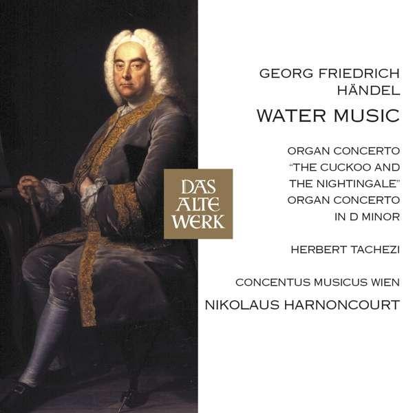 CD HARNONCOURT, NIKOLAUS / HERBERT TACHEZI - HANDEL: WATER MUSIC, ORGAN CONCERTOS